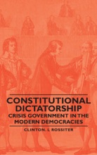 Constitutional Dictatorship - Crisis Government In The Modern Democracies
