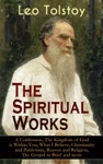 The Spiritual Works Of Leo Tolstoy A Confession The Kingdom Of God Is Within You What I Believe Christianity And Patriotism Reason And Religion The Gospel In Brief And More