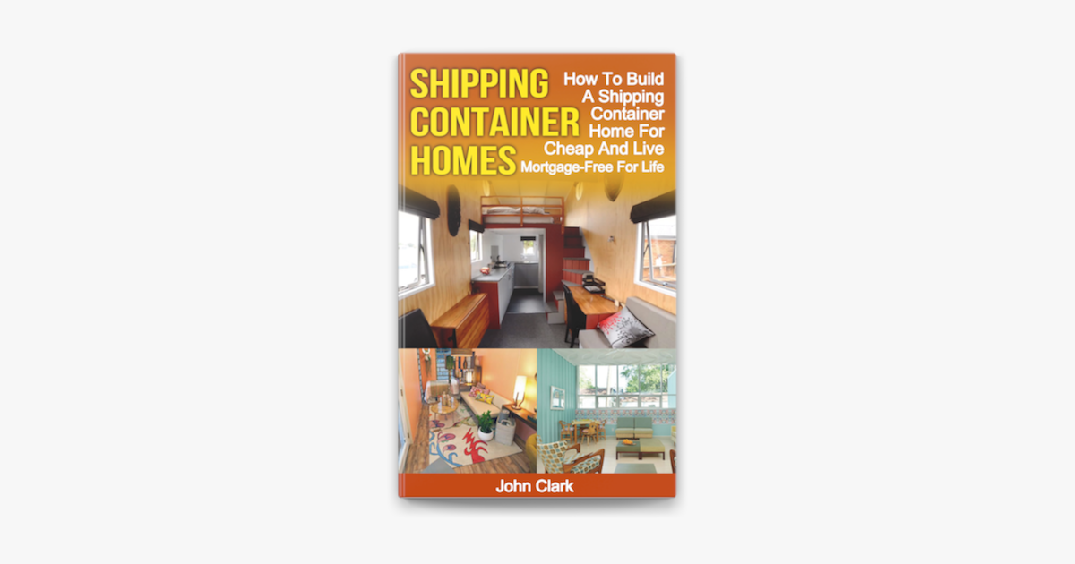 Shipping Container Homes How To Build A Shipping Container Home For Cheap And Live Mortgage Free For Life On Apple Books