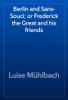 Luise Mühlbach - Berlin and Sans-Souci; or Frederick the Great and his friends artwork