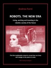 Robots The New Era Living Working And Investing In The Robotics Society Of The Future