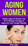 Aging Women Healthy Aging For Women Over 50 To Reverse The Signs Of Aging And Look Younger Naturally