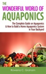 The Wonderful World Of Aquaponics The Complete Guide On Aquaponics  How To Build A Home Aquaponics System In Your Backyard