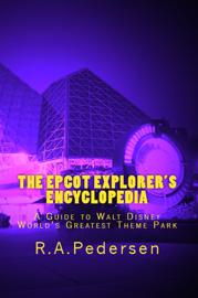 The Epcot Explorer's Encyclopedia: A Guide to Walt Disney World's Greatest Theme Park