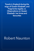 Travels in England during the reign of Queen Elizabeth, and Fragmenta regalia; or, Observations on Queen Elizabeth, her times and favourites