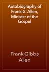 Autobiography Of Frank G Allen Minister Of The Gospel