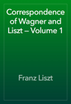 Correspondence of Wagner and Liszt — Volume 1