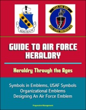 Guide to Air Force Heraldry: Heraldry Through the Ages, Symbols in Emblems, USAF Symbols, Organizational Emblems, Designing An Air Force Emblem