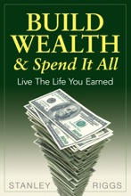 Build Wealth & Spend It All
