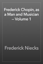 Frederick Chopin, As A Man And Musician — Volume 1