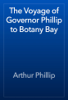 Arthur Phillip - The Voyage of Governor Phillip to Botany Bay artwork