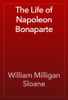 William Milligan Sloane - The Life of Napoleon Bonaparte обложка