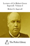 Lectures Of Col Robert Green Ingersoll - Volume I