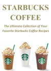 Starbucks Coffee The Ultimate Collection Of Your Favorite Starbucks Coffee Recipes