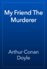Arthur Conan Doyle - My Friend The Murderer artwork