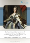 The Despatches And Correspondence Of John Second Earl Of Buckinghamshire Ambassador To The Court Of Catherine II Of Russia 17621765 Vol 1