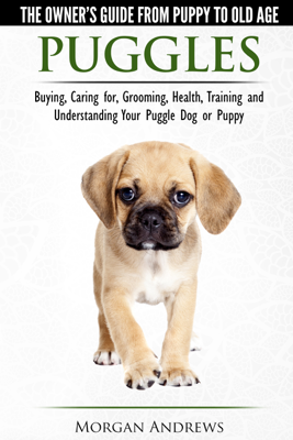 Puggles: The Owner's Guide from Puppy to Old Age - Buying, Caring for, Grooming, Health, Training and Understanding Your Puggle Dog or Puppy - Morgan Andrews book