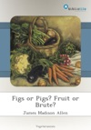 Figs Or Pigs Fruit Or Brute