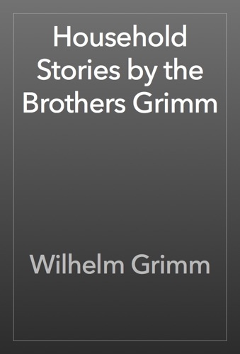 The Brothers Grimm - Household Stories by the Brothers Grimm