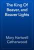 Mary Hartwell Catherwood - The King Of Beaver, and Beaver Lights artwork