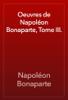 Napoléon Bonaparte - Oeuvres de Napoléon Bonaparte, Tome III. artwork