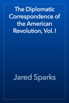 The Diplomatic Correspondence Of The American Revolution Vol I
