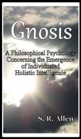 Gnosis A Philosophical Psychology Concerning the Emergence of Individuated Holistic Intelligence