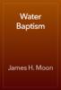 James H. Moon - Water Baptism artwork