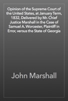 Opinion of the Supreme Court of the United States, at January Term, 1832, Delivered by Mr. Chief Justice Marshall in the Case of Samuel A. Worcester, Plaintiff in Error, versus the State of Georgia