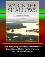 War In The Shallows: U.S. Navy Coastal And Riverine Warfare In Vietnam 1965-1968 - Swift Boats, Vung Ro Incident, Arnheiter Affair, Game Warden, Mining, Trawler Intercepts, Tet, Task Force Clearwater