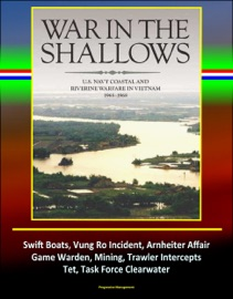 War in the Shallows: U.S. Navy Coastal and Riverine Warfare in Vietnam 1965-1968 - Swift Boats, Vung Ro Incident, Arnheiter Affair, Game Warden, Mining, Trawler Intercepts, Tet, Task Force Clearwater - David N. Spires