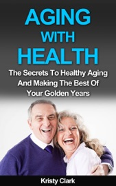 Download of Aging With Health: The Secrets To Healthy Aging And Making The Best Of Your Golden Years. PDF eBook