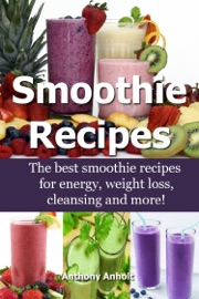 Smoothie Recipes The Best Smoothie Recipes For Increased Energy Weight Loss Cleansing And More