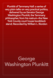 Plunkitt of Tammany Hall: a series of very plain talks on very practical politics, delivered by ex-Senator George Washington Plunkitt, the Tammany philosopher, from his rostrum—the New York County court house bootblack stand; Recorded by William L. Riordon