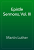 Martin Luther - Epistle Sermons, Vol. III artwork