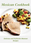 Mexican Cookbook Delicious And Authentic Mexican Recipes