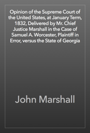 Opinion of the Supreme Court of the United States, at January Term, 1832, Delivered by Mr. Chief Justice Marshall in the Case of Samuel A. Worcester, Plaintiff in Error, versus the State of Georgia book