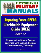 Download 21st Century U.S. Military Manuals: Opposing Force OPFOR Worldwide Equipment Guide (WEG) Part 12 - Airspace and Air Defense Systems, Improvised Aerial Systems, Upgrades, Countermeasures, Technology