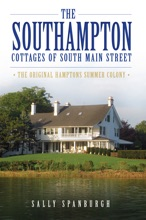 The Southampton Cottages Of South Main Street: The Original Hamptons Summer Colony