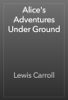 Lewis Carroll - Alice's Adventures Under Ground artwork