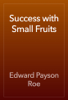 Edward Payson Roe - Success with Small Fruits artwork