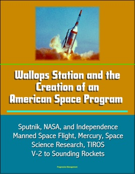 Wallops Station and the Creation of an American Space Program: Sputnik,  NASA, and Independence, Manned Space Flight, Mercury, Space Science  Research,