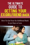The Ultimate Guide To Getting Your Ex Girlfriend Back How To Get Your Ex Girlfriend Back In 30 Days Or Less
