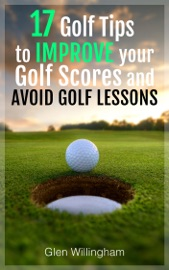 17 GOLF TIPS TO IMPROVE YOUR GOLF SCORES AND AVOID GOLF LESSONS
