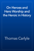 Thomas Carlyle - On Heroes and Hero Worship and the Heroic in History artwork