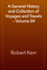 Robert Kerr - A General History and Collection of Voyages and Travels — Volume 04 artwork