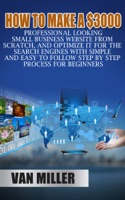 How to Make a $3000 Professional Looking Small Business Website From Scratch, and Optimize it for the Search Engines With Simple and Easy to Follow Step By Step Process for Beginners