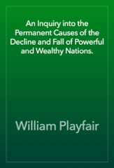 An Inquiry into the Permanent Causes of the Decline and Fall of Powerful and Wealthy Nations.