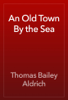 Thomas Bailey Aldrich - An Old Town By the Sea artwork