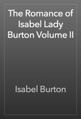 The Romance of Isabel Lady Burton Volume II